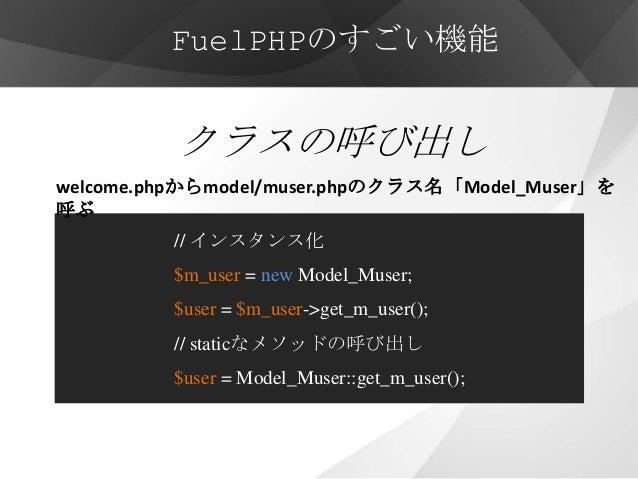 FuelPHPのすごい機能          クラスの呼び出しwelcome.phpからmodel/muser.phpのクラス名「Model_Muser」を呼ぶ         // インスタンス化         $m_user = new ...