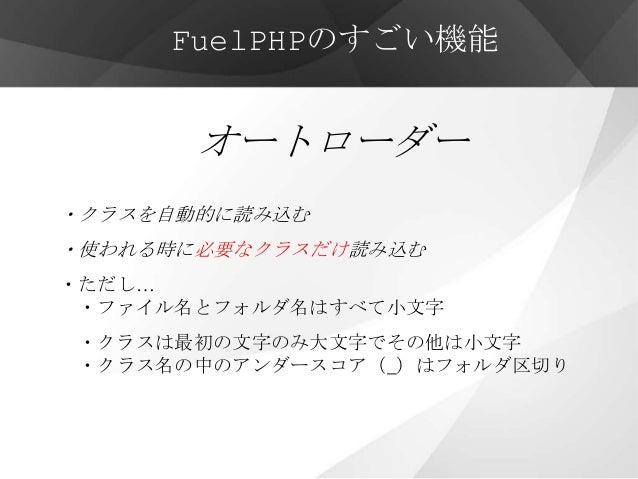 FuelPHPのすごい機能       オートローダー・クラスを自動的に読み込む・使われる時に必要なクラスだけ読み込む・ただし… ・ファイル名とフォルダ名はすべて小文字・クラスは最初の文字のみ大文字でその他は小文字・クラス名の中のアンダースコア...