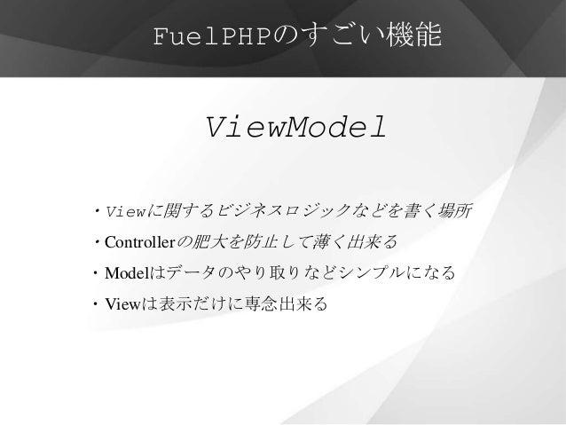 FuelPHPのすごい機能        ViewModel・Viewに関するビジネスロジックなどを書く場所・Controllerの肥大を防止して薄く出来る・Modelはデータのやり取りなどシンプルになる・Viewは表示だけに専念出来る