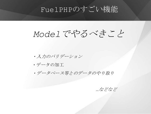 FuelPHPのすごい機能Modelでやるべきこと・入力のバリデーション・データの加工・データベース等とのデータのやり取り              …などなど