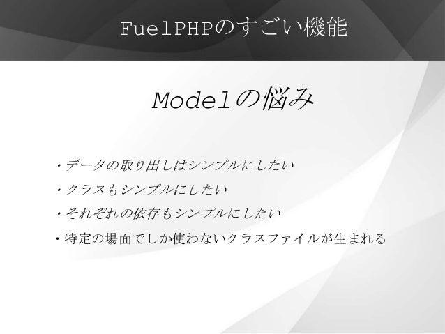 FuelPHPのすごい機能       Modelの悩み・データの取り出しはシンプルにしたい・クラスもシンプルにしたい・それぞれの依存もシンプルにしたい・特定の場面でしか使わないクラスファイルが生まれる