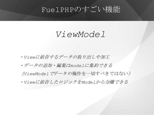 FuelPHPのすごい機能        ViewModel・Viewに依存するデータの取り出しや加工・データの追加・編集はmodelに集約できる(ViewModelでデータの操作を一切すべきではない)・Viewに依存したロジックをModelか...