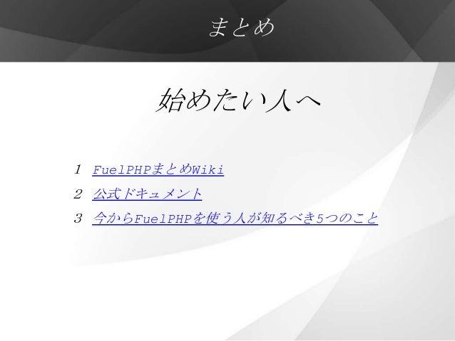 まとめ        始めたい人へ1 FuelPHPまとめWiki2 公式ドキュメント3 今からFuelPHPを使う人が知るべき5つのこと