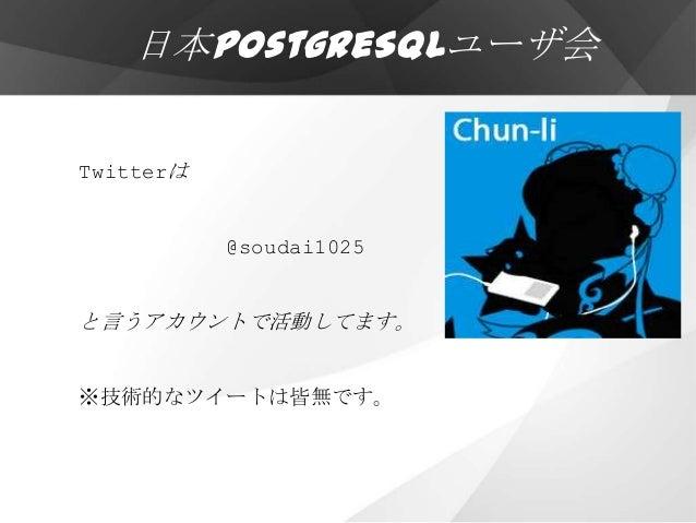 日本PostgreSQLユーザ会Twitterは           @soudai1025と言うアカウントで活動してます。※技術的なツイートは皆無です。