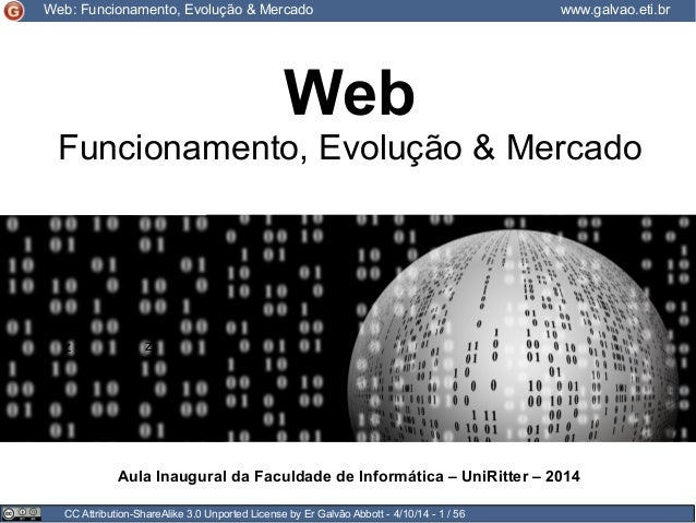 CC Attribution-ShareAlike 3.0 Unported License by Er Galvão Abbott - 4/10/14 - 1 / 56 Web: Funcionamento, Evolução & Merca...