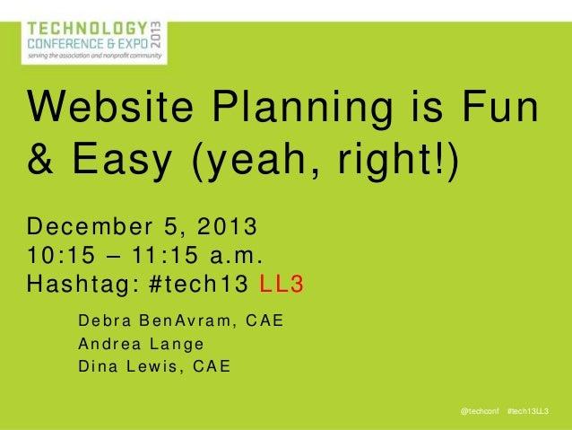 Website Planning is Fun & Easy (yeah, right!) D ecember 5, 2013 10:15 – 11 :15 a.m. H ashtag : #tech 13 LL 3 Debra BenAvra...