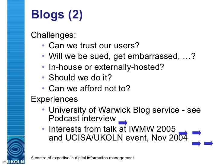 Blogs (2) <ul><li>Challenges: </li></ul><ul><ul><li>Can we trust our users? </li></ul></ul><ul><ul><li>Will we be sued, ge...