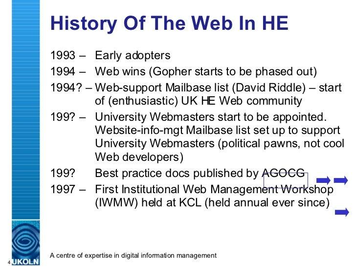 History Of The Web In HE <ul><li>1993 – Early adopters </li></ul><ul><li>1994 – Web wins (Gopher starts to be phased out) ...