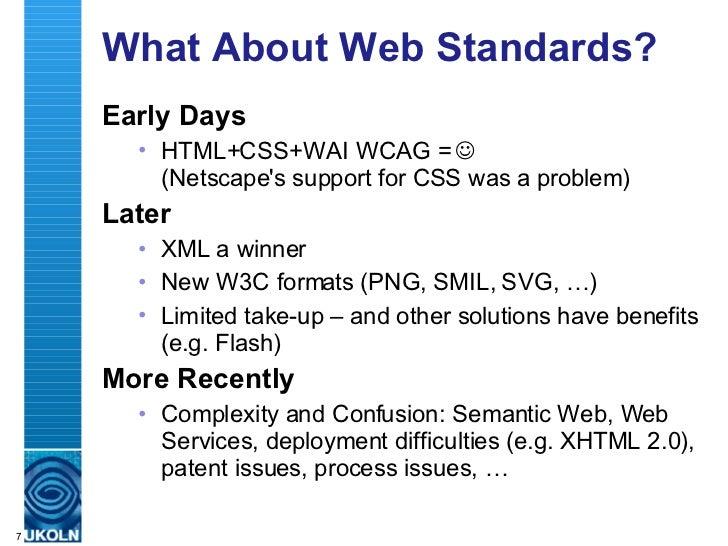 What About Web Standards? <ul><li>Early Days </li></ul><ul><ul><li>HTML+CSS+WAI WCAG =     (Netscape's support for CSS wa...