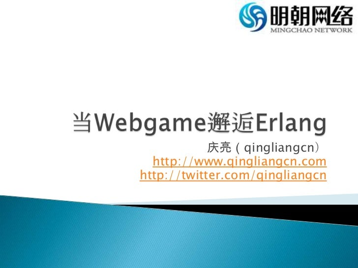 当Webgame邂逅Erlang<br />庆亮(qingliangcn)<br />http://www.qingliangcn.com<br />http://twitter.com/qingliangcn<br />