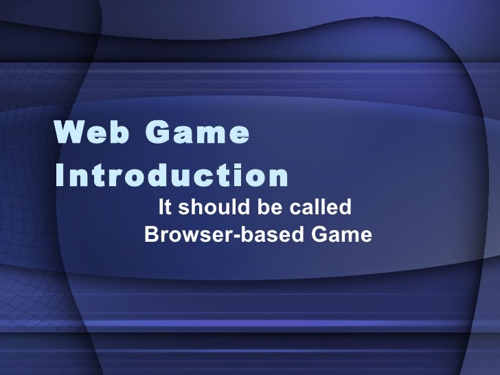 Web Game Introduction It should be called  Browser-based Game
