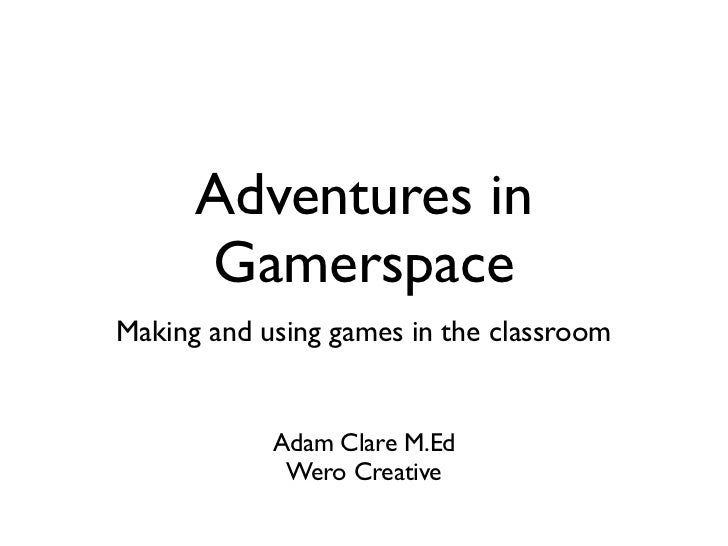 Adventures in      GamerspaceMaking and using games in the classroom            Adam Clare M.Ed             Wero Creative