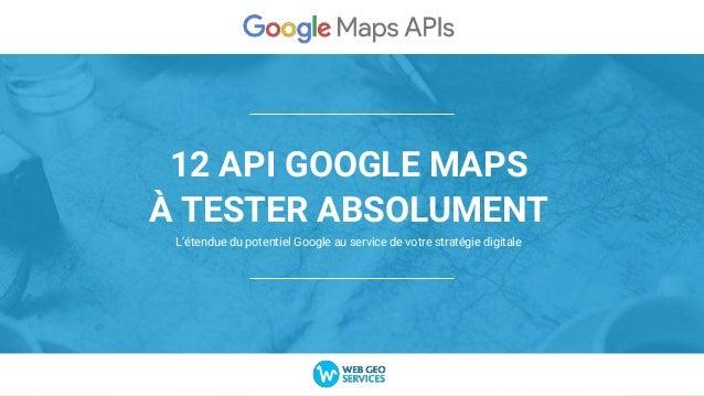 12 API GOOGLE MAPS À TESTER ABSOLUMENT L'étendue du potentiel Google au service de votre stratégie digitale