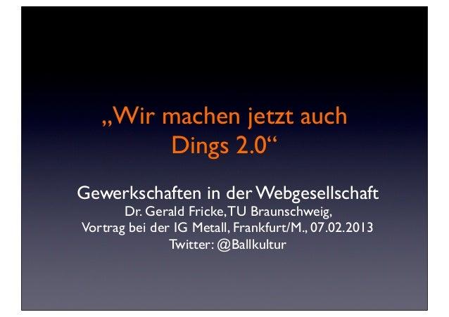 """""""Wir machen jetzt auch        Dings 2.0""""Gewerkschaften in der Webgesellschaft       Dr. Gerald Fricke, TU Braunschweig,Vor..."""