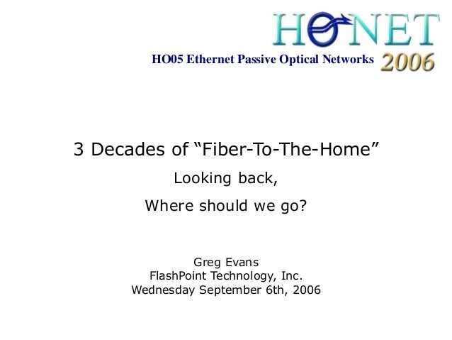 """HO05 Ethernet Passive Optical Networks3 Decades of """"Fiber-To-The-Home""""            Looking back,        Where should we go?..."""