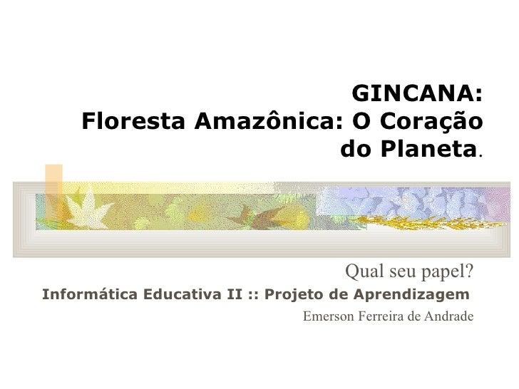 GINCANA: Floresta Amazônica: O Coração do Planeta . Qual seu papel? Informática Educativa II :: Projeto de Aprendizagem   ...
