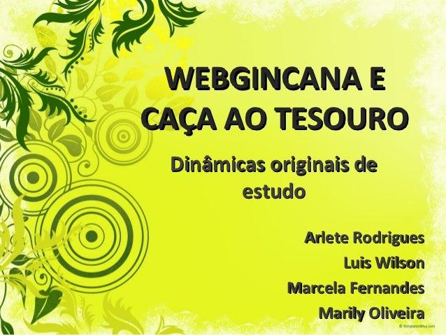 WEBGINCANA ECAÇA AO TESOURO Dinâmicas originais de        estudo              Arlete Rodrigues                    Luis Wil...