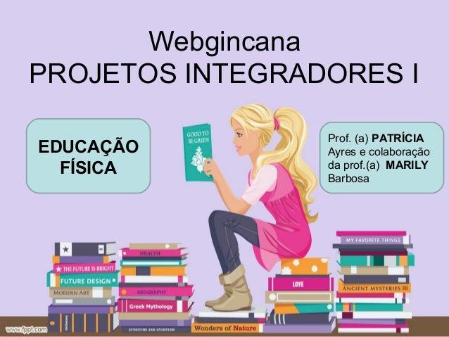 WebgincanaPROJETOS INTEGRADORES I                 Prof. (a) PATRÍCIAEDUCAÇÃO         Ayres e colaboração  FÍSICA         d...