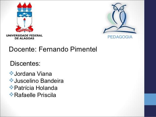 PEDAGOGIADocente: Fernando PimentelDiscentes:Jordana VianaJuscelino BandeiraPatrícia HolandaRafaelle Priscila