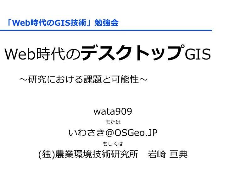 「Web時代のGIS技術」勉強会    Web時代のデスクトップGIS  ~研究における課題と可能性~              wata909               または          いわさき@OSGeo.JP         ...