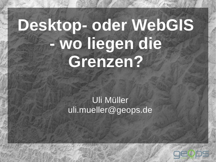 Desktop- oder WebGIS   - wo liegen die      Grenzen?           Uli Müller     uli.mueller@geops.de
