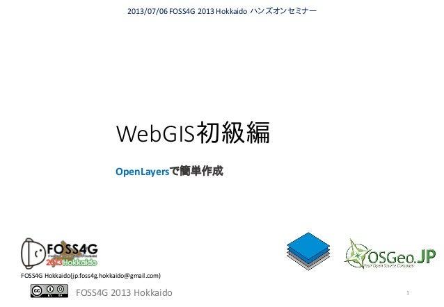 FOSS4G 2013 Hokkaido WebGIS初級編 OpenLayersで簡単作成 2013/07/06 FOSS4G 2013 Hokkaido ハンズオンセミナー FOSS4G Hokkaido(jp.foss4g.hokkaid...