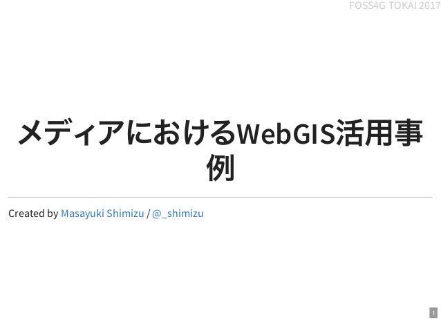 FOSS4G TOKAI 2017 メディアにおけるWebGIS活用事 例 Created by /Masayuki Shimizu @_shimizu 1