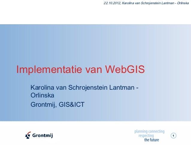 22.10.2012, Karolina van Schrojenstein Lantman - OrlinskaImplementatie van WebGIS  Karolina van Schrojenstein Lantman -  O...