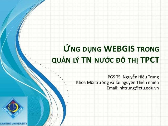 ỨNG DỤNG WEBGIS TRONG QUẢN LÝ TN NƯỚC ĐÔ THỊ TPCT PGS.TS. Nguyễn Hiêu Trung Khoa Môi trường và Tài nguyên Thiên nhiên Emai...