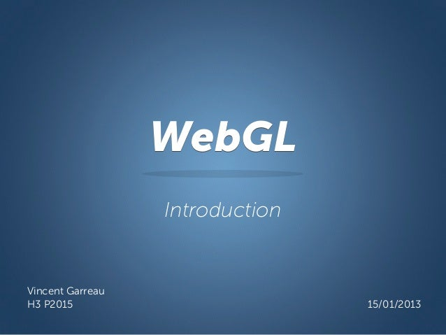 WebGL                  IntroductionVincent GarreauH3 P2015                         15/01/2013