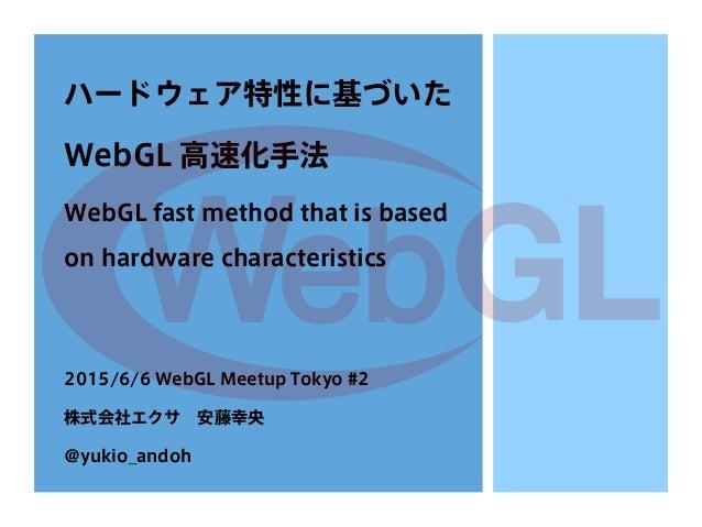 ハードウェア特性に基づいた WebGL 高速化手法 WebGL fast method that is based on hardware characteristics 2015/6/6 WebGL Meetup Tokyo #2 株式会社エ...
