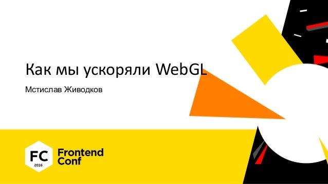 Как мы ускоряли WebGL Мстислав Живодков