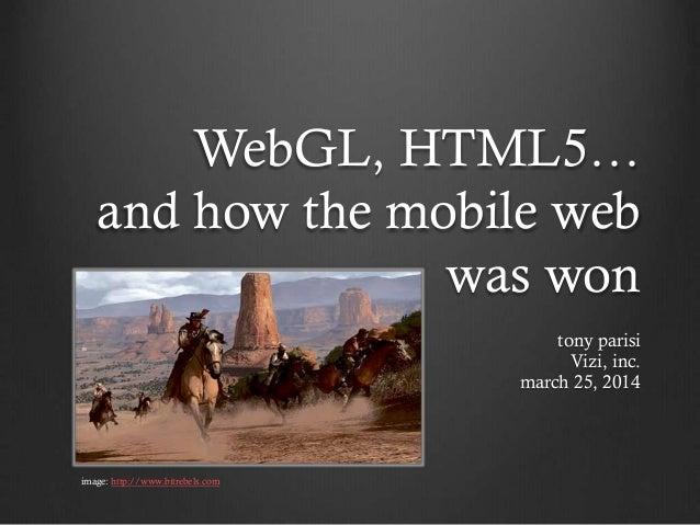 WebGL, HTML5… and how the mobile web was won tony parisi Vizi, inc. march 25, 2014 image: http://www.bitrebels.com