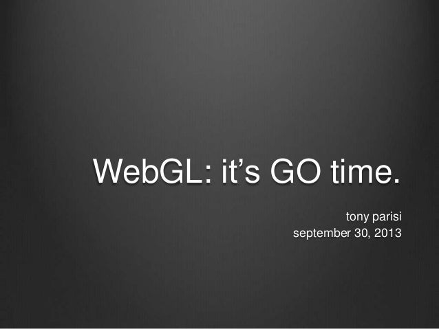 WebGL: it's GO time. tony parisi september 30, 2013