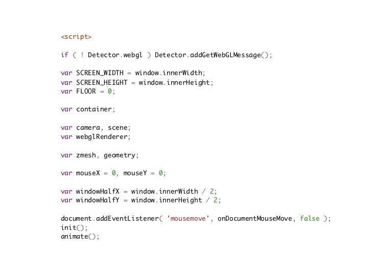 // rendererwebglRenderer = new THREE.WebGLRenderer();webglRenderer.setSize( SCREEN_WIDTH, SCREEN_HEIGHT );webglRenderer.do...