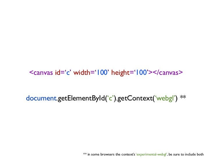 <canvas id='c' width='100' height='100'></canvas>document.getElementById('c').getContext('webgl') **                  ** i...