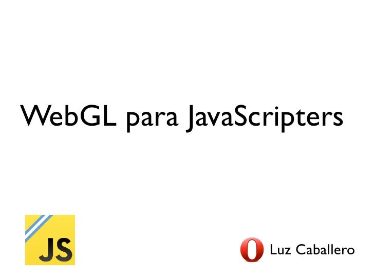 WebGL para JavaScripters                  Luz Caballero