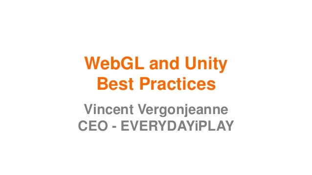 WebGL and Unity Best Practices Vincent Vergonjeanne CEO - EVERYDAYiPLAY