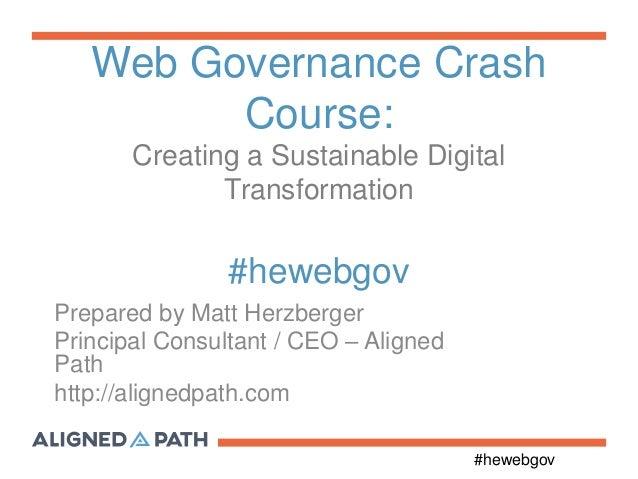 #hewebgov Web Governance Crash Course: Creating a Sustainable Digital Transformation #hewebgov Prepared by Matt Herzberger...