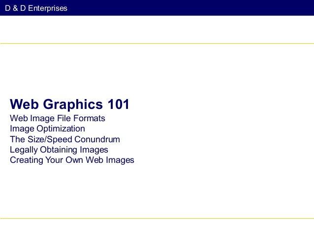 D & D Enterprises  Web Graphics 101 Web Image File Formats Image Optimization The Size/Speed Conundrum Legally Obtaining I...