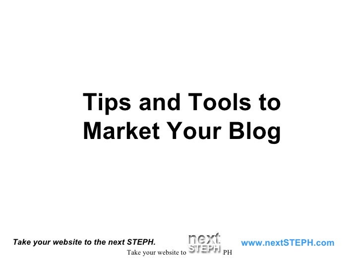 Take your website to the next STEPH. www.nextSTEPH.com Tips and Tools to Market Your Blog