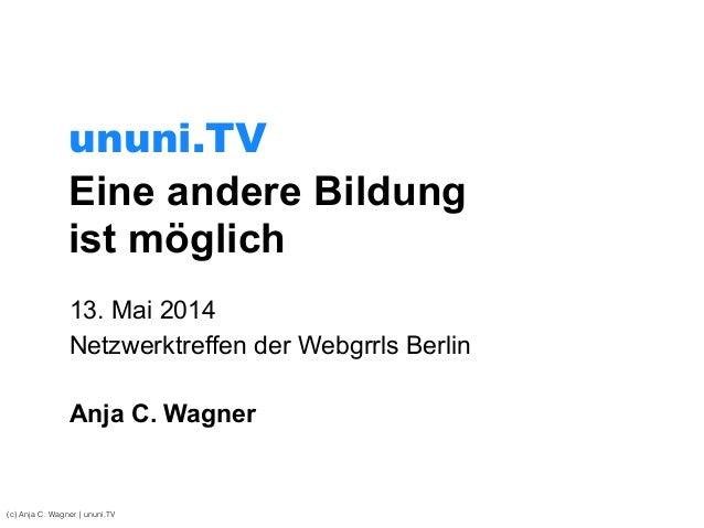 Eine andere Bildung ist möglich 13. Mai 2014 Netzwerktreffen der Webgrrls Berlin ! Anja C. Wagner (c) Anja C. Wagner | unu...