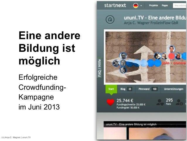 (c) Anja C. Wagner   ununi.TV Eine andere Bildung ist möglich Erfolgreiche Crowdfunding- Kampagne  im Juni 2013