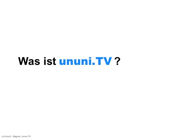 (c) Anja C. Wagner   ununi.TV Was ist ?ununi.TV