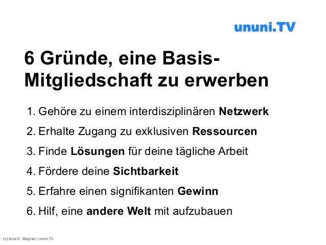 (c) Anja C. Wagner   ununi.TV 6 Gründe, eine Basis- Mitgliedschaft zu erwerben 1. Gehöre zu einem interdisziplinären Netzw...