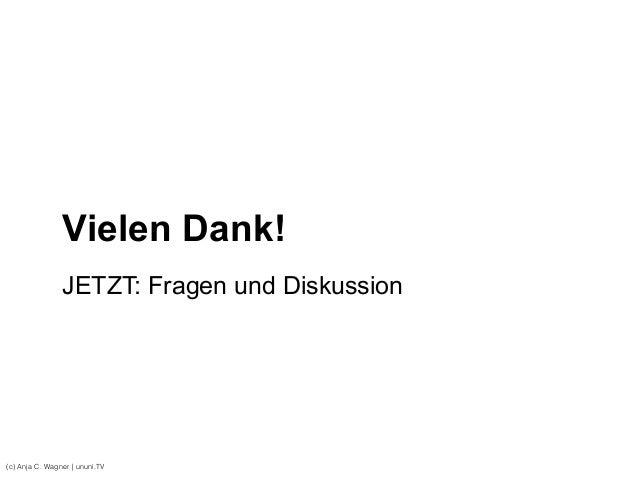 Vielen Dank! (c) Anja C. Wagner   ununi.TV JETZT: Fragen und Diskussion