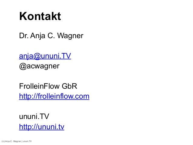 (c) Anja C. Wagner   ununi.TV Kontakt ! Dr. Anja C. Wagner ! anja@ununi.TV @acwagner ! FrolleinFlow GbR http://frolleinflo...