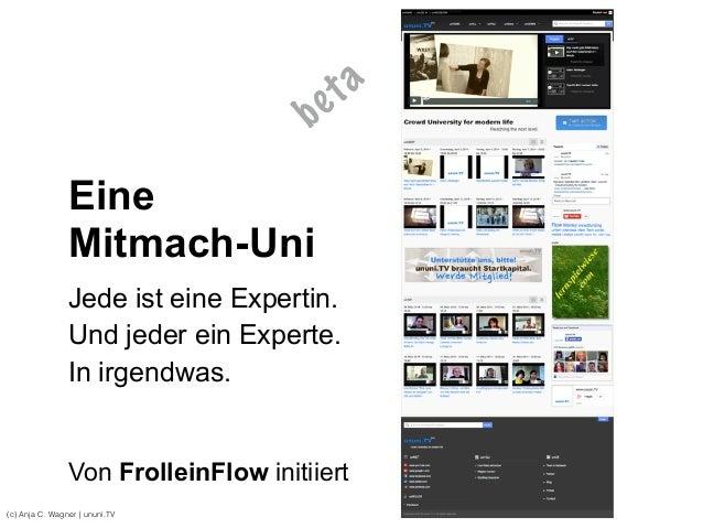 (c) Anja C. Wagner   ununi.TV Eine Mitmach-Uni Jede ist eine Expertin. Und jeder ein Experte. In irgendwas. Von FrolleinFl...