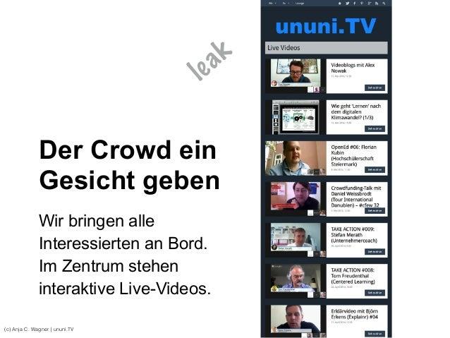 (c) Anja C. Wagner   ununi.TV Der Crowd ein Gesicht geben Wir bringen alle Interessierten an Bord. Im Zentrum stehen inter...