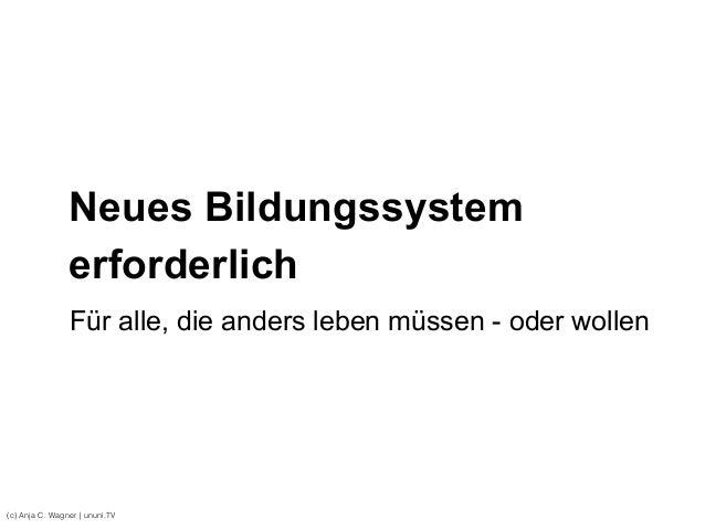 Neues Bildungssystem erforderlich (c) Anja C. Wagner   ununi.TV Für alle, die anders leben müssen - oder wollen